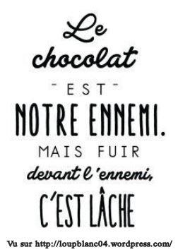 $ Le chocolat c est notre ennemis mais fuire devant l enemis c est lâche